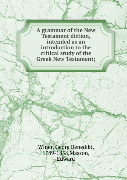 Georg Benedikt Winer A grammar of the New Testament diction, intended as an introduction to the critical study of the Greek New Testament georg benedikt winer a treatise on the grammar of new testament greek regarded as a sure basis for new testament exegesis