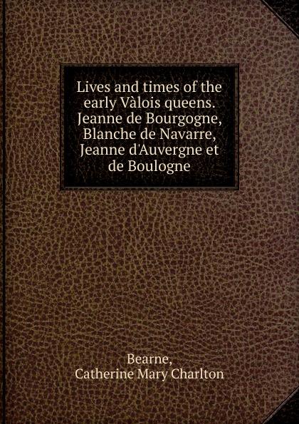 купить Catherine Mary Charlton Bearne Lives and times of the early Valois queens. Jeanne de Bourgogne, Blanche de Navarre, Jeanne d.Auvergne et de Boulogne по цене 915 рублей