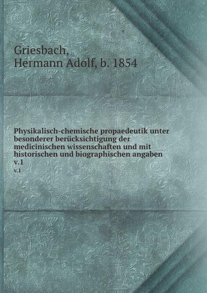 Hermann Adolf Griesbach Physikalisch-chemische propaedeutik unter besonderer berucksichtigung der medicinischen wissenschaften und mit historischen und biographischen angaben walter klopffer verhalten und abbau von umweltchemikalien physikalisch chemische grundlagen