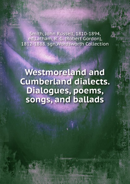 John Russell Smith Westmoreland and Cumberland dialects. Dialogues, poems, songs, and ballads samuel brooks poems ballads and songs