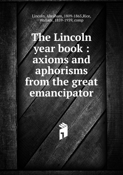 Abraham Lincoln The Lincoln year book lincoln abraham the lincoln year book axioms and aphorisms from the great emancipator