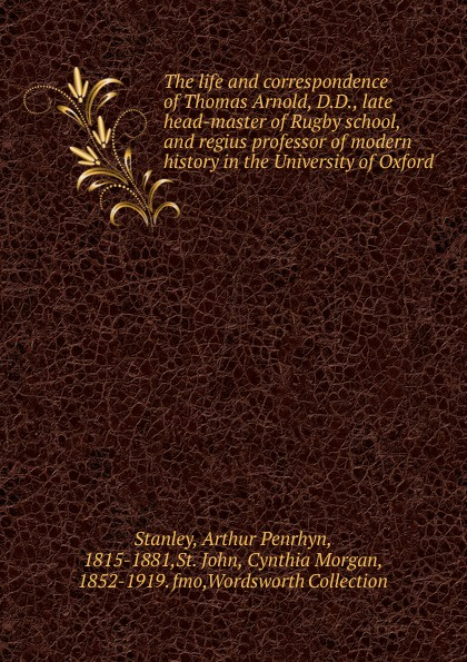 Arthur Penrhyn Stanley The life and correspondence of Thomas Arnold, D.D., late head-master of Rugby school, and regius professor of modern history in the University of Oxford thomas bates history of improved short horn or durham cattle and of the kirklevington herd from the notes of the late thomas bates