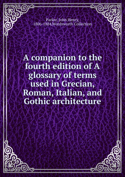 John Henry Parker A companion to the fourth edition of A glossary of terms used in Grecian, Roman, Italian, and Gothic architecture cooley alison e a companion to roman italy