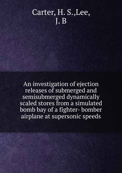 H.S. Carter An investigation of ejection releases submerged and semisubmerged dynamically scaled stores from a simulated bomb bay fighter- bomber airplane at supersonic speeds