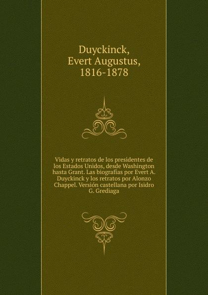 Evert A. Duyckinck Vidas y retratos de los presidentes de los Estados Unidos, desde Washington hasta Grant. Las biografias por Evert A. Duyckinck y los retratos por Alonzo Chappel. Version castellana por Isidro G. Grediaga стоимость