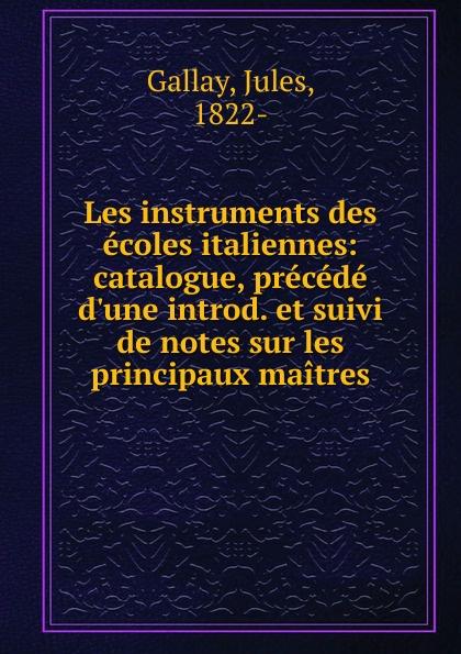Jules Gallay Les instruments des ecoles italiennes jules gallay les instruments des ecoles italiennes catalogue precede d une introduction et suivi de notes sur les principaux maitres french edition