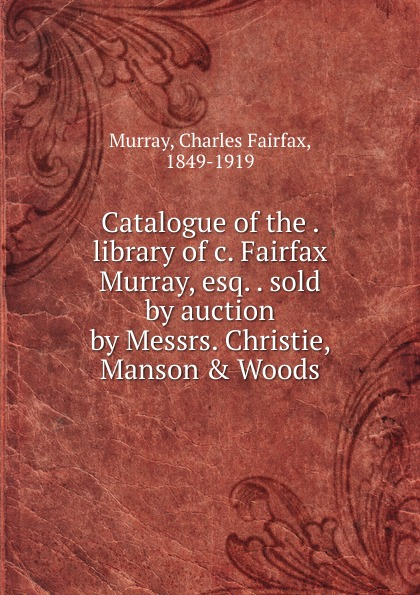Charles Fairfax Murray Catalogue of the library of c. Fairfax Murray, esq. sold by auction by Messrs. Christie, Manson . Woods david christie murray young mr barter s repentance from schwartz by david christie murray