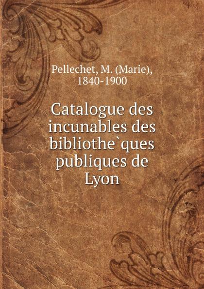 цена на Marie Pellechet Catalogue des incunables des bibliotheques publiques de Lyon
