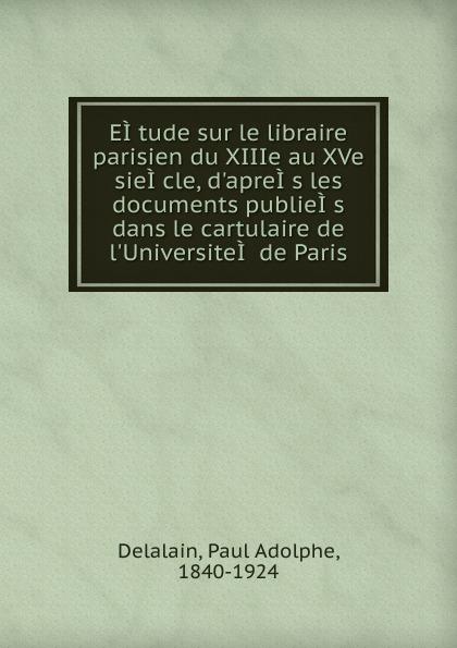 Paul Adolphe Delalain EI.tude sur le libraire parisien du XIIIe au XVe sieI.cle, d.apreI.s les documents publieI.s dans le cartulaire de l.UniversiteI. de Paris adolphe adam le toreador