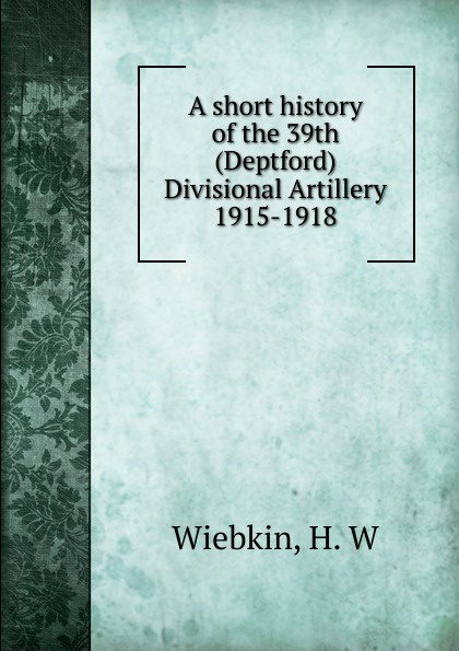 H.W. Wiebkin A short history of the 39th (Deptford) Divisional Artillery 1915-1918