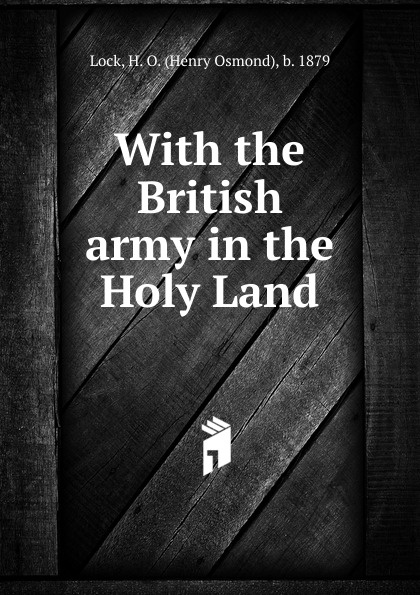 Henry Osmond Lock With the British army in the Holy Land the holy land