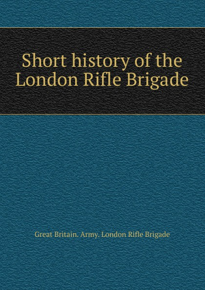 Great Britain. Army. London Rifle Brigade Short history of the London Rifle Brigade hammond egerton douglas memoir of captain m m hammond rifle brigade
