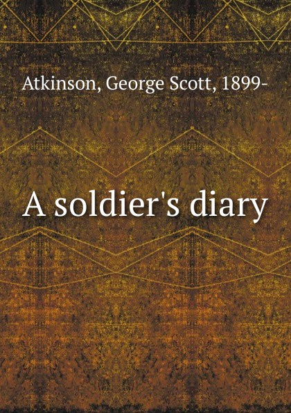 George Scott Atkinson A soldier.s diary scott earle thomas jordan s diary