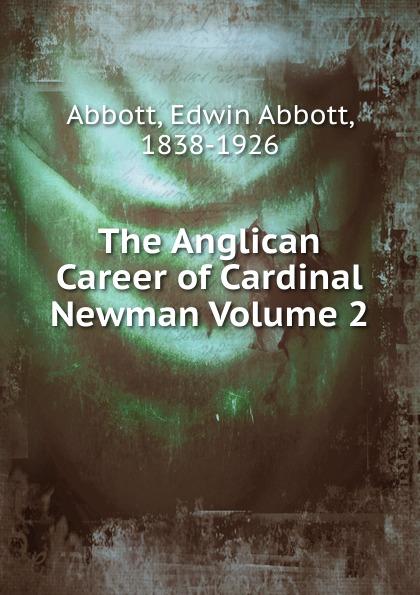 Edwin Abbott The Anglican Career of Cardinal Newman Volume 2 bellasis edward cardinal newman as a musician