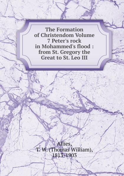 Thomas William Allies The Formation of Christendom Volume 7 Peter.s rock in Mohammed.s flood rock s сool volume 3