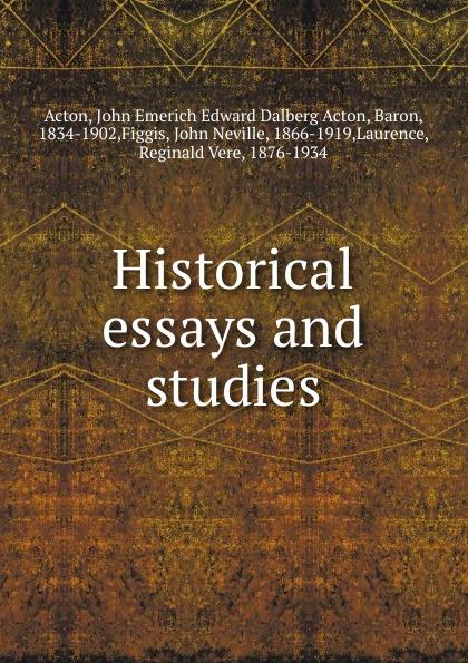 John E. E. D. Acton Historical essays and studies john e e d acton die neuere deutsche geschichtswissenschaft eine skizze