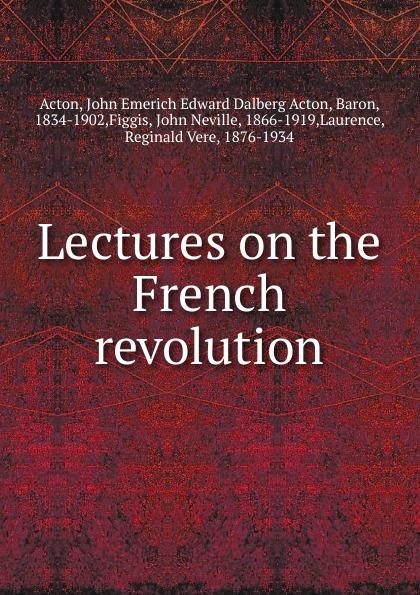 John E. E. D. Acton Lectures on the French revolution john e e d acton die neuere deutsche geschichtswissenschaft eine skizze