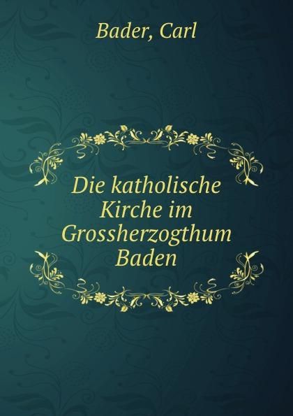 цена на Carl Bader Die katholische Kirche im Grossherzogthum Baden