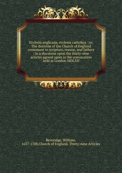 William Beveridge Ecclesia anglicana, ecclesia catholica jennings a c ecclesia anglicana a history of the church of christ in england from the earliest to the present times