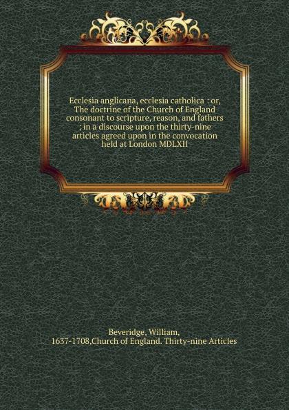 William Beveridge Ecclesia anglicana, ecclesia catholica jennings arthur charles ecclesia anglicana a history of the church of christ in england