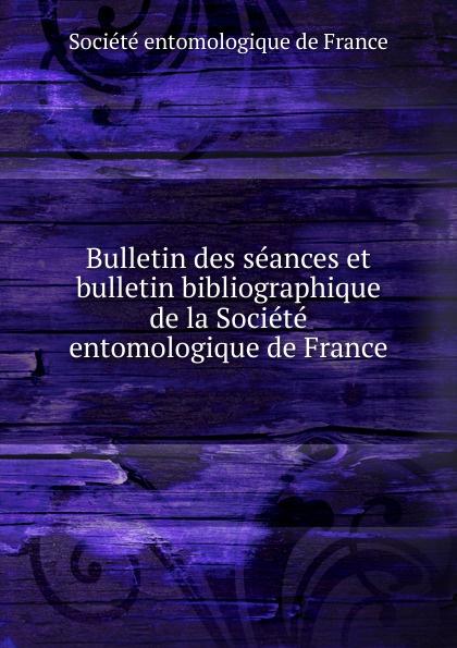 Bulletin des seances et bulletin bibliographique de la Societe entomologique de France