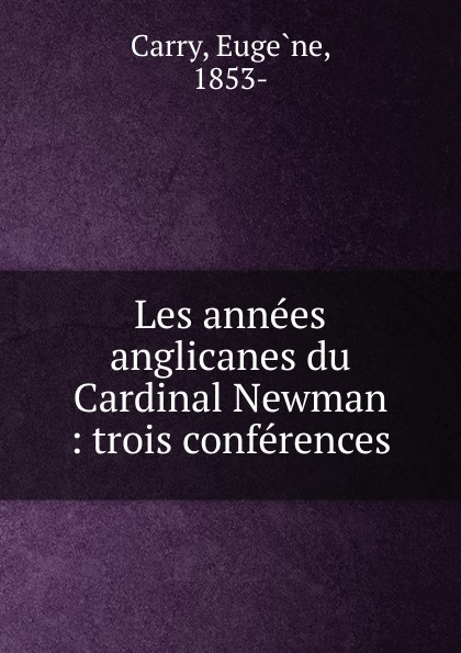 Eugène Carry Les annees anglicanes du Cardinal Newman bellasis edward cardinal newman as a musician