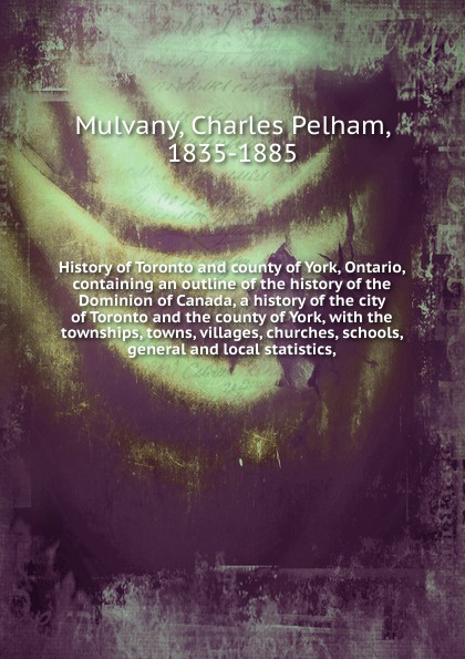 Charles Pelham Mulvany History of Toronto and county of York, Ontario, containing an outline of the history of the Dominion of Canada, a history of the city of Toronto and the county of York charles pelham mulvany history of the county of peterborough ontario