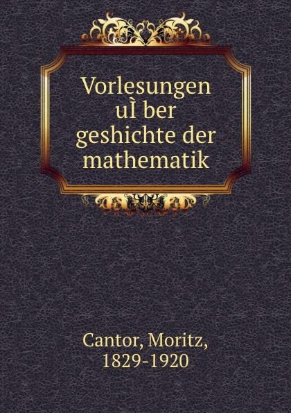 Moritz Cantor Vorlesungen uI.ber geshichte der mathematik m cantor vorlesungen uber geschichte der mathematik volume 1