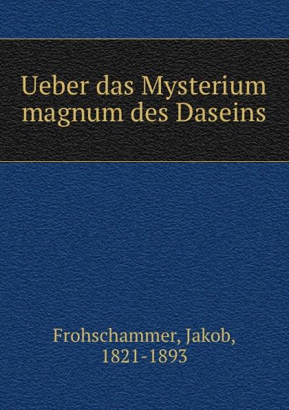 Jakob Frohschammer Ueber das Mysterium magnum des Daseins ueber das mysterium magnum des daseins