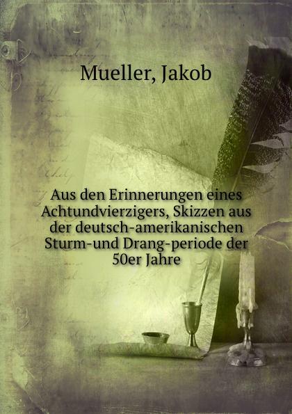 Jakob Mueller Aus den Erinnerungen eines Achtundvierzigers, Skizzen aus der deutsch-amerikanischen Sturm-und Drang-periode der 50er Jahre erzahlungen aus dem sturm und drang ii