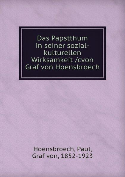 Paul Hoensbroech Das Papstthum in seiner sozial-kulturellen Wirksamkeit cvon Graf von Hoensbroech v naumann quos ego fehdebriefe wider den grafen paul hoensbroech