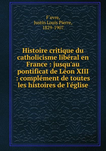 Justin Louis Pierre F`evre Histoire critique du catholicisme liberal en France
