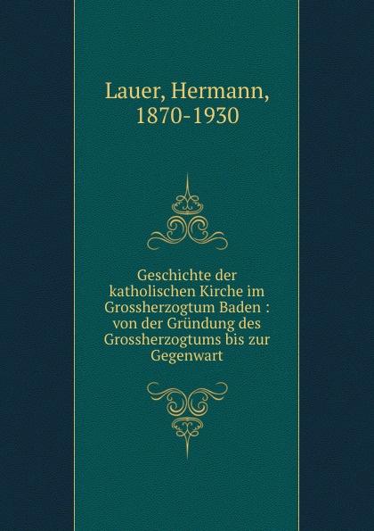 Hermann Lauer Geschichte der katholischen Kirche im Grossherzogtum Baden l klein bemerkenswerte baume im grossherzogtum baden hrsg mit unterstutzung des