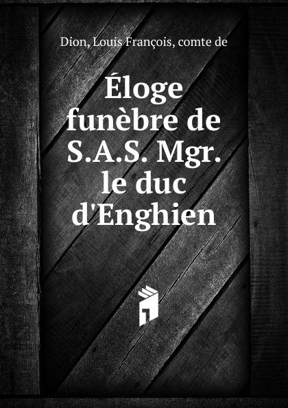 Louis François Dion Eloge funebre de S.A.S. Mgr. le duc d.Enghien n g de marguerit montmeslin de l assassinat de monseigneur le duc d enghien