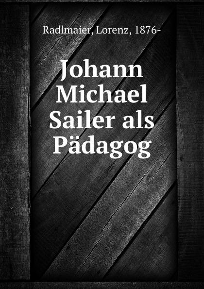 Lorenz Radlmaier Johann Michael Sailer als Padagog johann michael sailer paradisus animae sive libellus de virtutibus latin edition