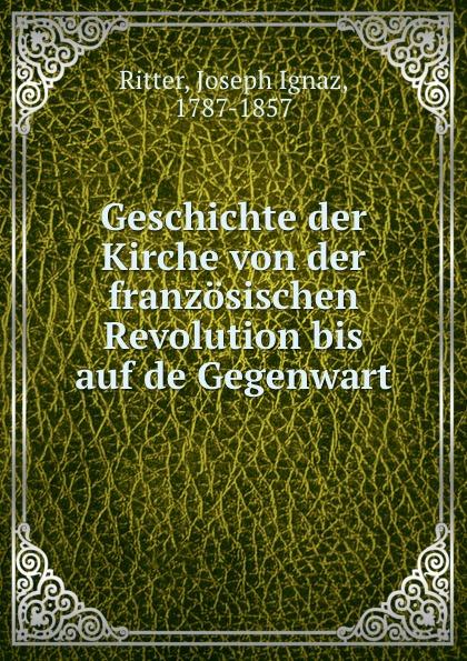 Joseph Ignaz Ritter Geschichte der Kirche von der franzosischen Revolution bis auf de Gegenwart franz schnabel geschichte der neuesten zeit von der franzosischen revolution bis zur gegenwart