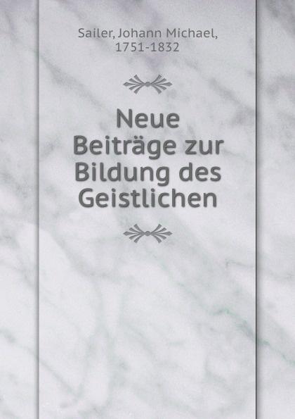 Johann Michael Sailer Neue Beitrage zur Bildung des Geistlichen johann jakob dusch moralische briefe zur bildung des herzens t 1