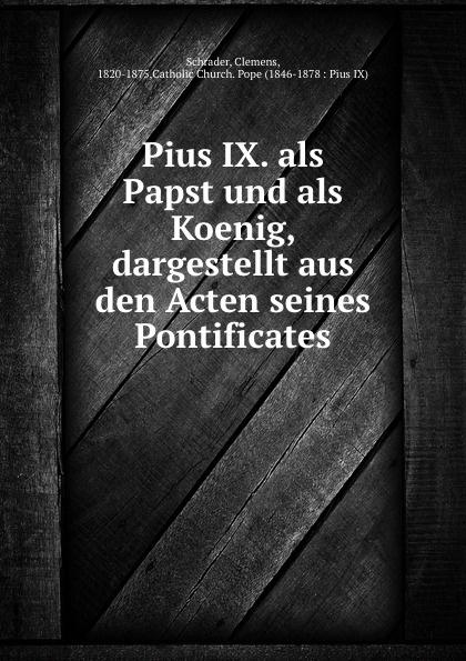 Clemens Schrader Pius IX. als Papst und als Koenig, dargestellt aus den Acten seines Pontificates
