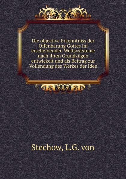 купить L.G. von Stechow Die objective Erkenntniss der Offenbarung Gottes im erscheinenden Weltsyststeme nach ihren Grundzugen entwickelt und als Beitrag zur Vollendung des Werkes der Idee онлайн
