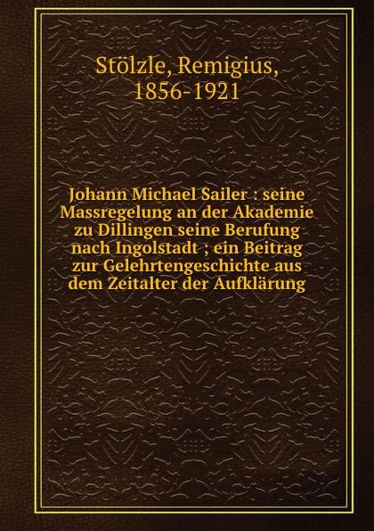 Remigius Stölzle Johann Michael Sailer johann michael sailer vernunftlehre fur menschen mie sie sind 1 bd