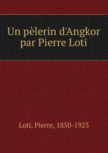 Pierre Loti Un pelerin d.Angkor par Pierre Loti