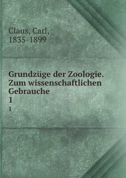 Carl Claus Grundzuge der Zoologie. Zum wissenschaftlichen Gebrauche h griesbach zum studium der modernen zoologie