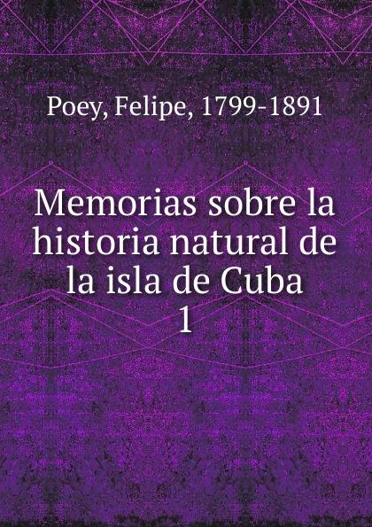 Felipe Poey Memorias sobre la historia natural de la isla de Cuba pedro josé guiteras historia de la isla de cuba vol 1 con notas e ilustraciones classic reprint