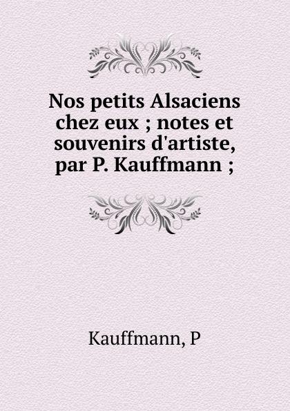 P. Kauffmann Nos petits Alsaciens chez eux gustave larroumet petits portraits et notes d art classic reprint