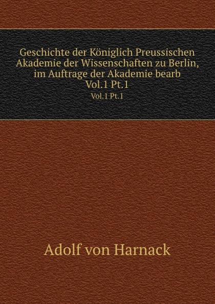 Adolf von Harnack Geschichte der Koniglich Preussischen Akademie der Wissenschaften zu Berlin, im Auftrage der Akademie bearb недорого