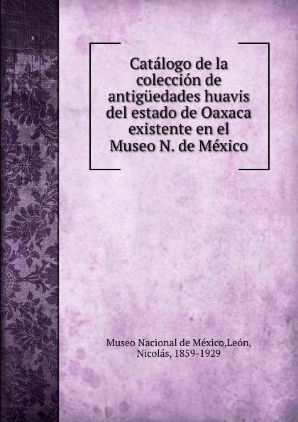 Nicolás León Catalogo de la coleccion de antiguedades huavis del estado de Oaxaca existente en el Museo N. de Mexico недорго, оригинальная цена