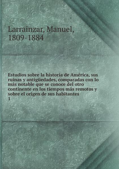 Manuel Larrainzar Estudios sobre la historia de America, sus ruinas y antiguedades, comparadas con lo mas notable que se conoce del otro continente en los tiempos mas remotos y sobre el origen de sus habitantes el otro barrio