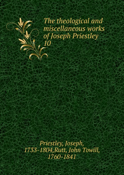 Joseph Priestley The theological and miscellaneous works of Joseph Priestley joseph priestley institutes of natural and revealed religion vol 2