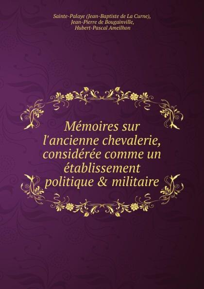 Jean-Baptiste de La Curne Memoires sur l.ancienne chevalerie, consideree comme un etablissement politique . militaire jean la curne de saint palaye mémoires sur l ancienne chevalerie t 1