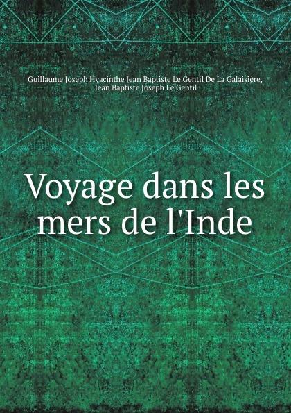 Guillaume J.H.J. Baptiste le Gentil de la Galaisière Voyage dans les mers de l.Inde guillaume de la galaisière voyage dans les mers de l inde t 3